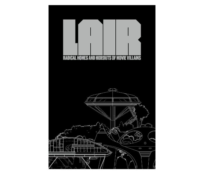 LAIR: Radical Homes and Hideouts of Movie Villains by Chad Oppenheim and Andrea Gollin (editors) and Carlos Fueyo (illustrator)