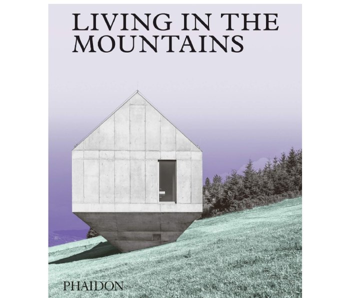 Living in the Mountains: Contemporary Houses in the Mountains by Phaidon Editors