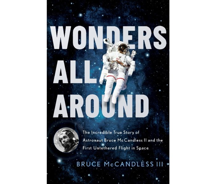 Wonders All Around: The Incredible True Story of Astronaut Bruce McCandless II and the First Untethered Flight in Space by Bruce McCandless III