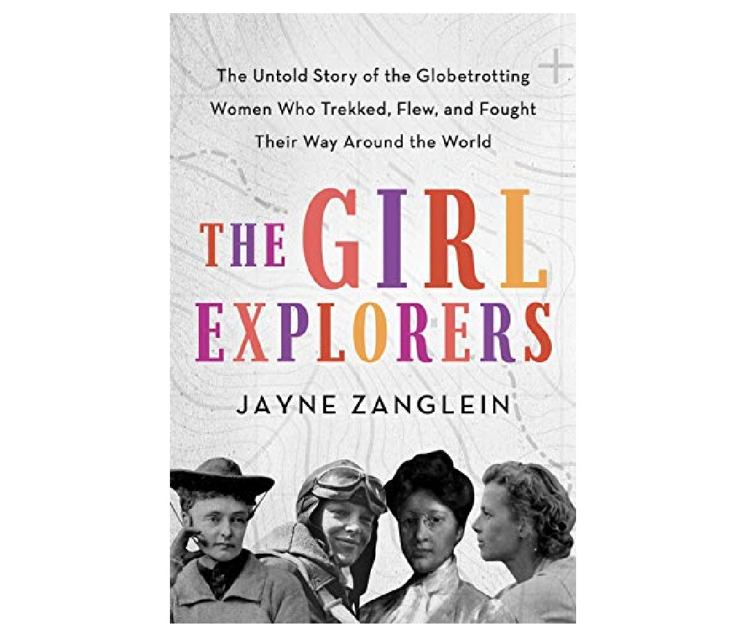 The book cover for The Girl Explorers: The Untold Story of the Globetrotting Women Who Trekked, Flew, and Fought Their Way Around the World by Jayne Zanglein